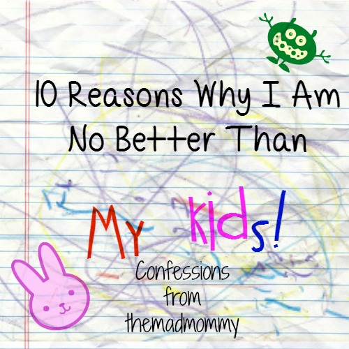 My parenting confession, 10 reasons why I am no better than my kids.