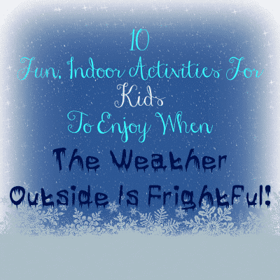 10 Fun Indoor Activities for Kids To Enjoy When The Weather Outside Is Frightful!