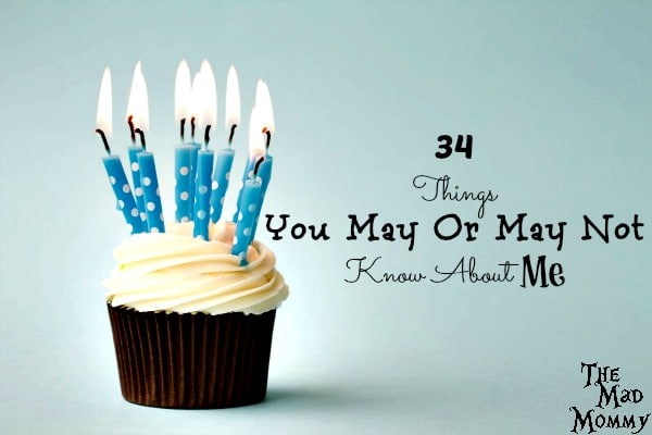 I am turning 34 tomorrow, so here are 34 things you may or may not know about me!
