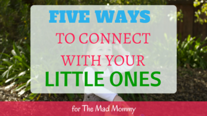 Here are five ways to connect with your little ones, while they are still little!